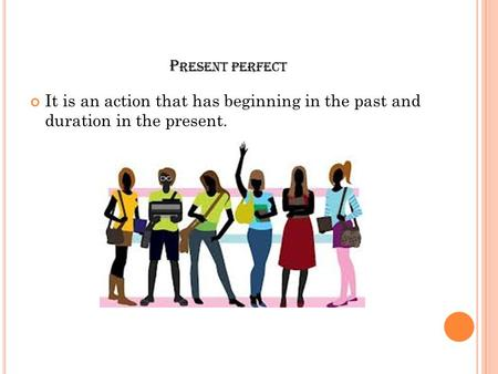 P RESENT PERFECT It is an action that has beginning in the past and duration in the present.