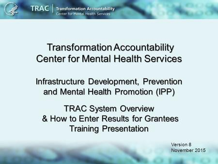Transformation Accountability Center for Mental Health Services Infrastructure Development, Prevention and Mental Health Promotion (IPP) TRAC System Overview.
