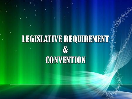 LEGISLATIVE REQUIREMENT & CONVENTION