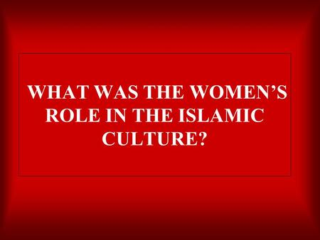 WHAT WAS THE WOMEN'S ROLE IN THE ISLAMIC CULTURE?.