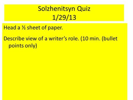 Solzhenitsyn Quiz 1/29/13 Head a ½ sheet of paper. Describe view of a writer's role. (10 min. (bullet points only)