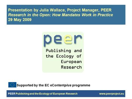 PEER Publishing and the Ecology of European Research www.peerproject.eu Presentation by Julia Wallace, Project Manager, PEER Research in the Open: How.