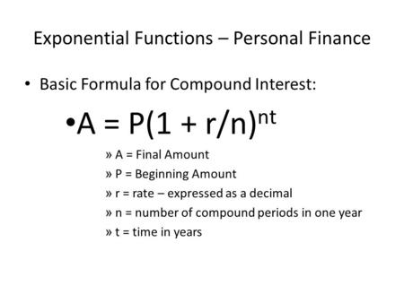 Exponential Functions – Personal Finance Basic Formula for Compound Interest: A = P(1 + r/n) nt » A = Final Amount » P = Beginning Amount » r = rate –