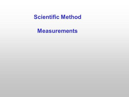 Scientific Method Measurements. Scientific Method yes no observations Revision Explanation, general rule or hypothesis More + Applications Testing experiments: