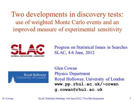 G. Cowan SLAC Statistics Meeting / 4-6 June 2012 / Two Developments 1 Two developments in discovery tests: use of weighted Monte Carlo events and an improved.