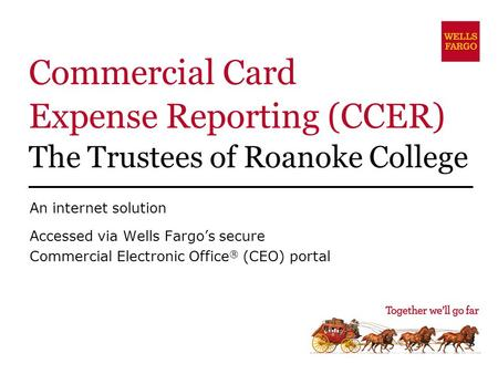 Commercial Card Expense Reporting (CCER) The Trustees of Roanoke College An internet solution Accessed via Wells Fargo's secure Commercial Electronic Office.