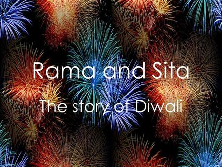 Rama and Sita The story of Diwali. Once upon a time there was a prince called Rama and his wife called Sita. Prince Rama's wicked stepmother tricked Rama's.