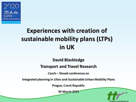 Experiences with creation of sustainable mobility plans (LTPs) in UK David Blackledge Transport and Travel Research Czech – Slovak conference on Integrated.