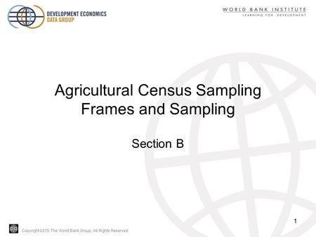 Copyright 2010, The World Bank Group. All Rights Reserved. Agricultural Census Sampling Frames and Sampling Section B 1.