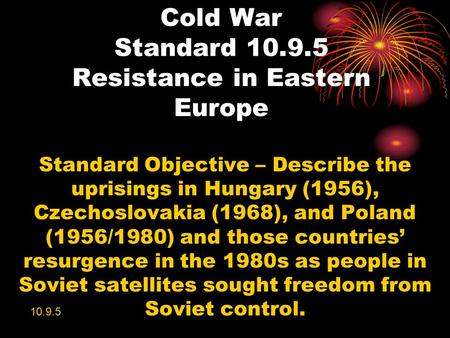 Cold War Standard 10.9.5 Resistance in Eastern Europe Standard Objective – Describe the uprisings in Hungary (1956), Czechoslovakia (1968), and Poland.