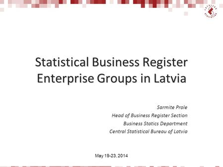 Statistical Business Register Enterprise Groups in Latvia Sarmite Prole Head of Business Register Section Business Statics Department Central Statistical.