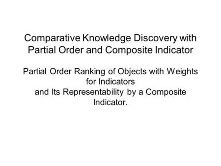 Comparative Knowledge Discovery with Partial Order and Composite Indicator Partial Order Ranking of Objects with Weights for Indicators and Its Representability.