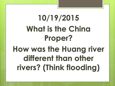 10/19/2015 What is the China Proper? How was the Huang river different than other rivers? (Think flooding)