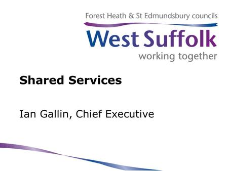 Shared Services Ian Gallin, Chief Executive. West Suffolk councils Two separate councils with… –separate identities –individual and shared pressures –common.