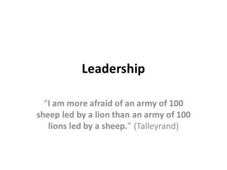 "Leadership ""I am more afraid of an army of 100 sheep led by a lion than an army of 100 lions led by a sheep."" (Talleyrand)"
