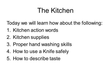 The Kitchen Today we will learn how about the following: 1.Kitchen action words 2.Kitchen supplies 3.Proper hand washing skills 4.How to use a Knife safely.