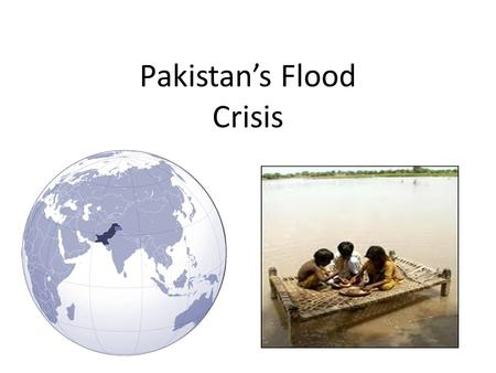 Pakistan's Flood Crisis. Humanitarian Disaster Largest humanitarian disaster in recent history - more people affected than the Haiti Earthquake, 2005.