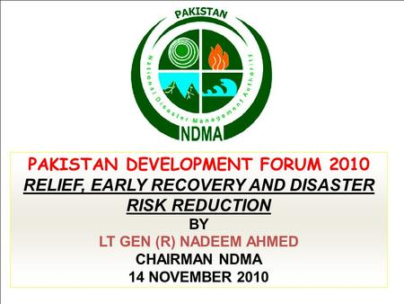 PAKISTAN DEVELOPMENT FORUM 2010 RELIEF, EARLY RECOVERY AND DISASTER RISK REDUCTION BY LT GEN (R) NADEEM AHMED CHAIRMAN NDMA 14 NOVEMBER 2010.
