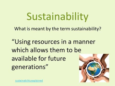 "Sustainability What is meant by the term sustainability? ""Using resources in a manner which allows them to be available for future generations"" sustainability."