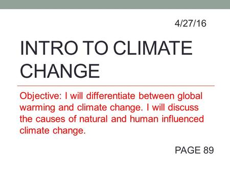 INTRO TO CLIMATE CHANGE Objective: I will differentiate between global warming and climate change. I will discuss the causes of natural and human influenced.