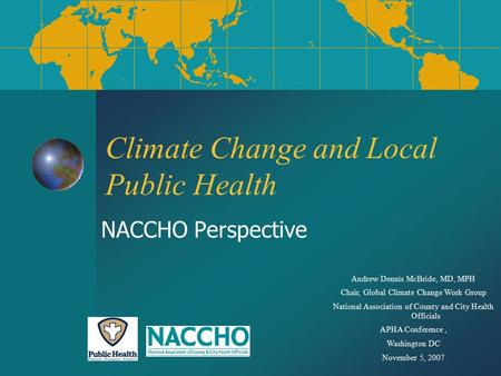 Climate Change and Local Public Health NACCHO Perspective Andrew Dennis McBride, MD, MPH Chair, Global Climate Change Work Group National Association of.