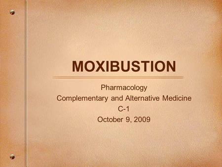 MOXIBUSTION Pharmacology Complementary and Alternative Medicine C-1 October 9, 2009.