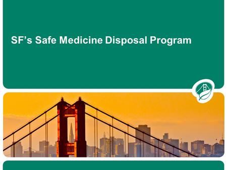 SFEnvironment.org SF's Safe Medicine Disposal Program.