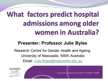 Presenter: Professor Julie Byles Research Centre for Gender Health and Ageing, University of Newcastle, NSW, Australia