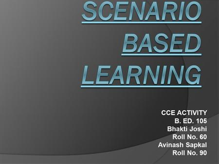 CCE ACTIVITY B. ED. 105 Bhakti Joshi Roll No. 60 Avinash Sapkal Roll No. 90.