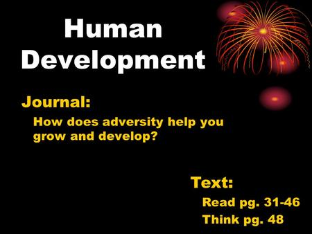 Human Development Journal: How does adversity help you grow and develop? Text: Read pg. 31-46 Think pg. 48.