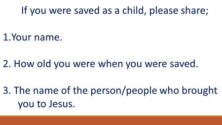 If you were saved as a child, please share; 1.Your name. 2. How old you were when you were saved. 3. The name of the person/people who brought you to Jesus.