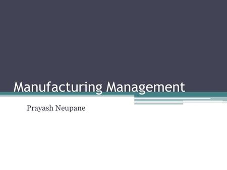 Manufacturing Management Prayash Neupane. Manufacturing Management MM refers to all aspects of the product manufacturing process. From assembly design.