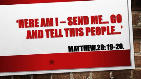 'HERE AM I – SEND ME… GO AND TELL THIS PEOPLE…' MATTHEW.28: 19-20.