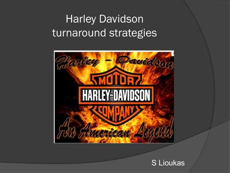 "Harley Davidson turnaround strategies S Lioukas. www.harley-davidson.com ""It's one thing to have people buy your products. It's another for them to tattoo."
