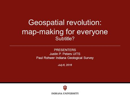 July 6, 2016 Subtitle? Geospatial revolution: map-making for everyone PRESENTERS Justin P. Peters UITS Paul Rohwer Indiana Geological Survey.