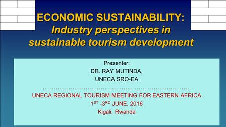 Presenter: DR. RAY MUTINDA, UNECA SRO-EA ……………………………………………………………………. UNECA REGIONAL TOURISM MEETING FOR EASTERN AFRICA 1 ST -3 RD JUNE, 2016 Kigali, Rwanda.