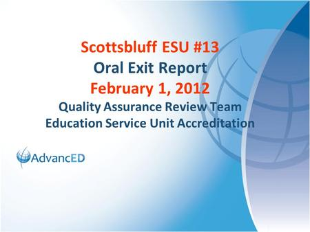 Scottsbluff ESU #13 Oral Exit Report February 1, 2012 Quality Assurance Review Team Education Service Unit Accreditation.