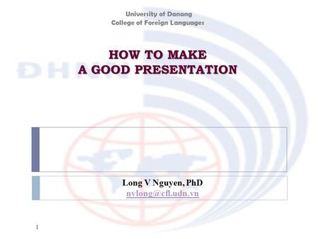 HOW TO MAKE A GOOD PRESENTATION 1 Long V Nguyen, PhD University of Danang College of Foreign Languages.
