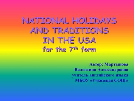 NATIONAL HOLIDAYS AND TRADITIONS IN THE USA for the 7th form Автор: Мартынова Валентина Александровна учитель английского языка МБОУ «Учхозская СОШ»