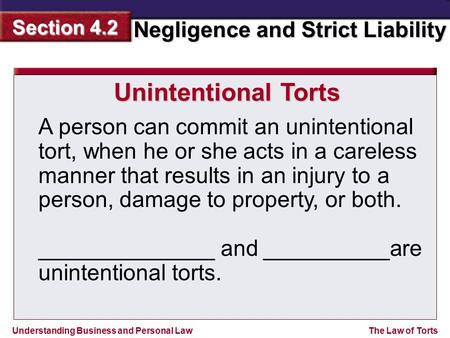 Understanding Business and Personal Law Negligence and Strict Liability Section 4.2 The Law of Torts A person can commit an unintentional tort, when he.