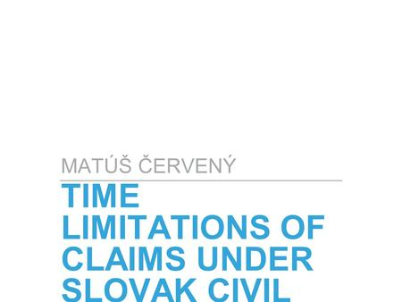 TIME LIMITATIONS OF CLAIMS UNDER SLOVAK CIVIL CODE MATÚŠ ČERVENÝ.