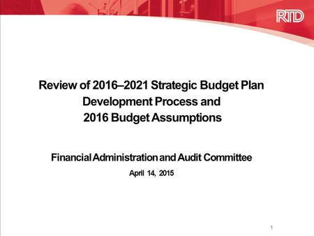 Review of 2016–2021 Strategic Budget Plan Development Process and 2016 Budget Assumptions Financial Administration and Audit Committee April 14, 2015 1.