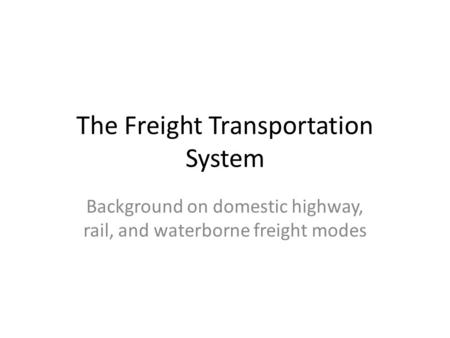 The Freight Transportation System Background on domestic highway, rail, and waterborne freight modes.