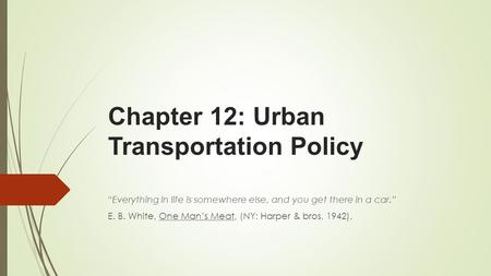 "Chapter 12: Urban Transportation Policy ""Everything in life is somewhere else, and you get there in a car."" E. B. White, One Man's Meat, (NY: Harper &"