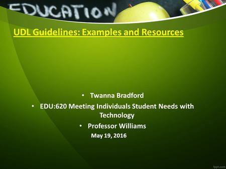 UDL Guidelines: Examples and Resources Twanna Bradford EDU:620 Meeting Individuals Student Needs with Technology Professor Williams May 19, 2016.