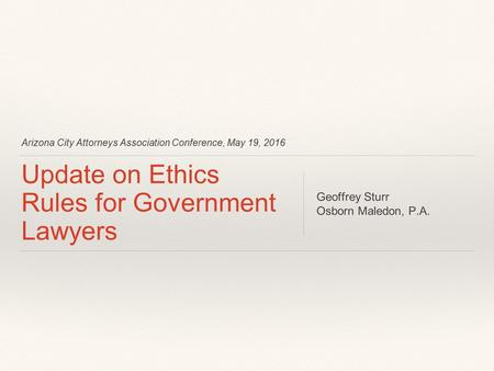 Arizona City Attorneys Association Conference, May 19, 2016 Update on Ethics Rules for Government Lawyers Geoffrey Sturr Osborn Maledon, P.A.