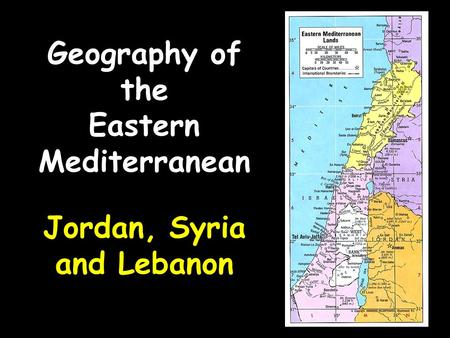 Geography of the Eastern Mediterranean Jordan, Syria and Lebanon.