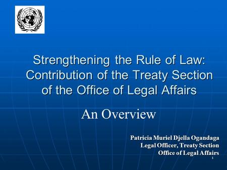 1 Strengthening the Rule of Law: Contribution of the Treaty Section of the Office of Legal Affairs Patricia Muriel Djella Ogandaga Legal Officer, Treaty.
