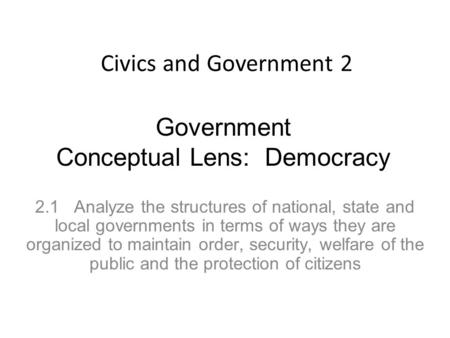 Government <strong>Conceptual</strong> Lens: Democracy 2.1 Analyze the structures of national, state and local governments in terms of ways they are organized to maintain.