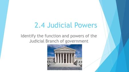2.4 Judicial Powers Identify the function and powers of the Judicial Branch of government.